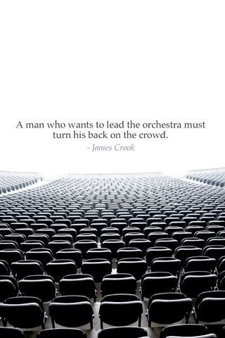 A man who wants to lead the orchestra must turn his back on the crowd. - James Crook