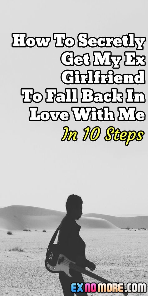 How To Secretly Get My Ex Girlfriend To Fall Back In Love With Me / In 10 Steps