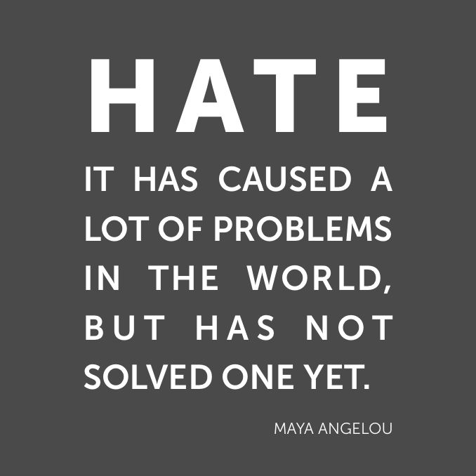 """Hate. It has caused a lot of problems in the world, but has not solved one yet."" Maya Angelou"