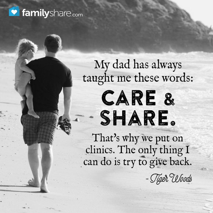 My dad has always taught me these words: care and share. That's why we put on clinics. The only thing I can do is try to give back. Tiger Woods