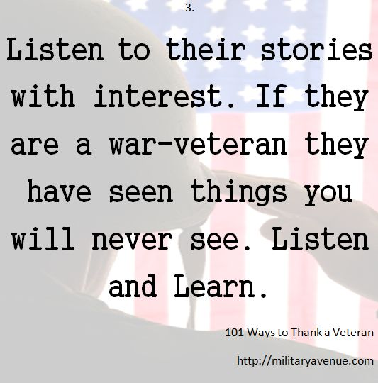 "101 Ways to Thank a Veteran: ""Listen to their stories with interest. If they are a war-veteran they have seen things you will never see. Listen and Learn."""