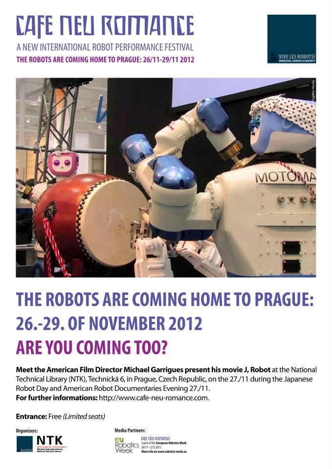 The Robots are coming home to Prague 26. - 29. of November 2012. Are you coming too?    Meet the American Director Michael Garrigues who'll present his documentary J, Robot on Japanese humanoid robots at the Cafe Neu Romance festival on the 27. of November at the National Technical Library in Prague.    For further informations on  the first editon of the new international robot performance festival in Prague, Czech Republic, please visit our web-site: http://cafe-neu-romance.com/