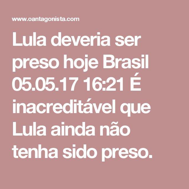 Lula deveria ser preso hoje  Brasil 05.05.17 16:21 É inacreditável que Lula ainda não tenha sido preso.
