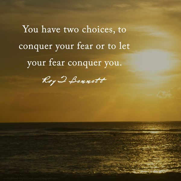 """You have two choices, to conquer your fear or to let your fear conquer you.""― Roy T. Bennett"