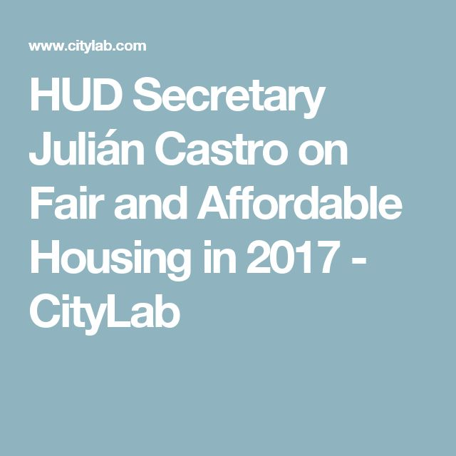 HUD Secretary Julián Castro on Fair and Affordable Housing in 2017 - CityLab