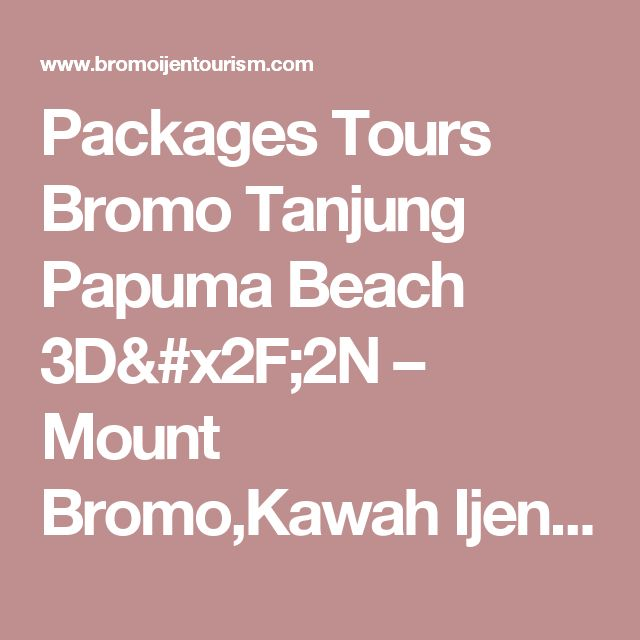 Packages Tours Bromo Tanjung Papuma Beach 3D/2N – Mount Bromo,Kawah Ijen,Java,Indonesia Tour Information