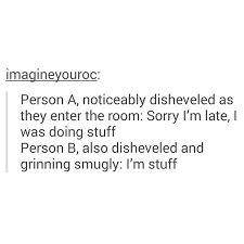"""""""Sorry I'm late, I was doing stuff."""" """"I'm stuff."""""""