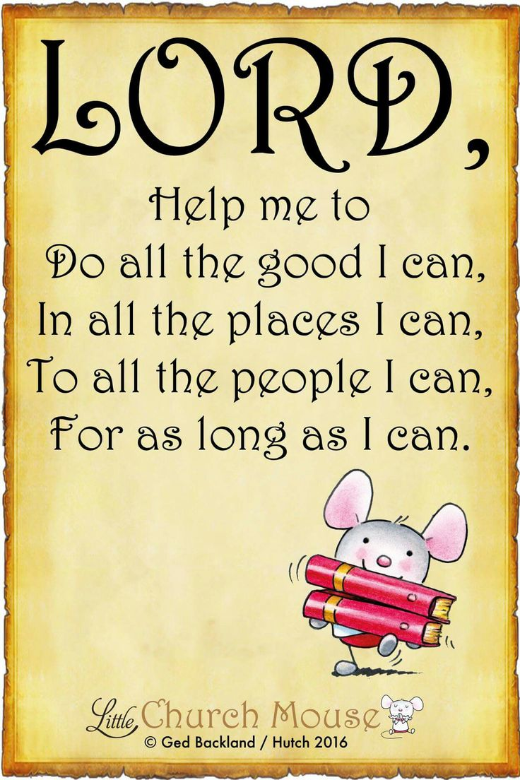 ✞♡✞ Lord, Help me to Do all the good I can, In all the places I can, To all the people I can, For as long as I can. Amen...Little Church Mouse 2 July 2016 ✞♡✞