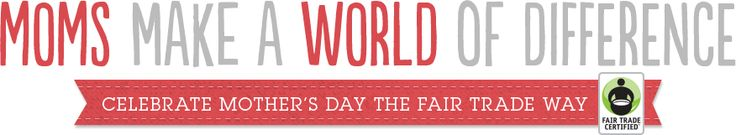 Moms Make a World of Difference - Celebrate Mothers Day the Fair Trade Way