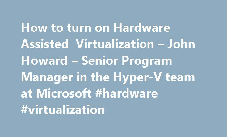 How to turn on Hardware Assisted Virtualization – John Howard – Senior Program Manager in the Hyper-V team at Microsoft #hardware #virtualization http://connecticut.remmont.com/how-to-turn-on-hardware-assisted-virtualization-john-howard-senior-program-manager-in-the-hyper-v-team-at-microsoft-hardware-virtualization/  # How to turn on Hardware Assisted Virtualization Can software tools running in windows turn on NX? I m trying to enable NX on my HP6715b laptop, but the BIOS menus are so…