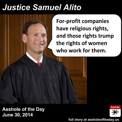 Justice Samuel Alito, Asshole of the Day for June 30, 2014 by TeaPartyCat (Follow @TeaPartyCat) The Supreme Court finally decided the Hobby Lobby case today. We highlighted Hobby Lobby CEO David Green previously when it came out that he sued for the right to deny his employees contraceptive care as part of his company's health insurance, even though the very same birth control methods he opposes on religious grounds are part of his investment portfolio. Others pointed out at the time ...