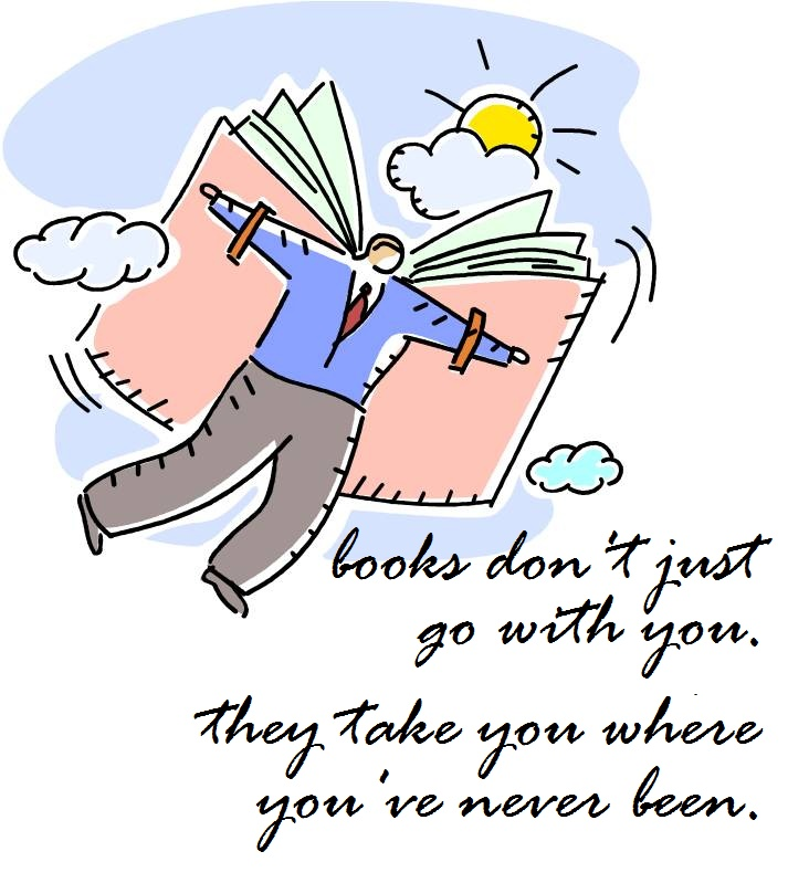 Books don't just go with you; they take you where you've never been.