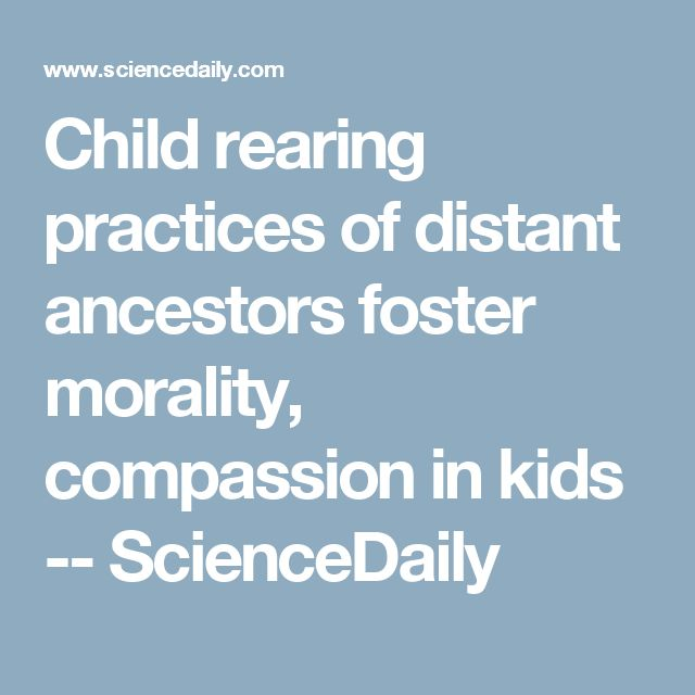 Child rearing practices of distant ancestors foster morality, compassion in kids -- ScienceDaily
