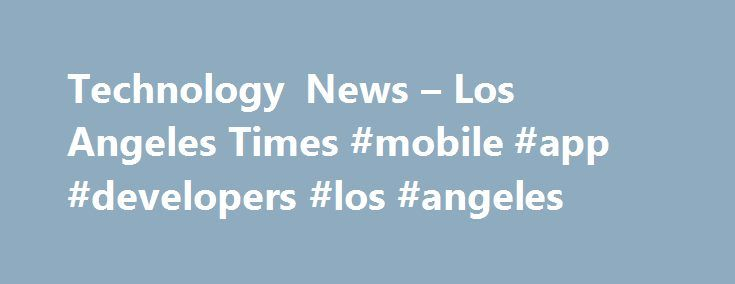 Technology News – Los Angeles Times #mobile #app #developers #los #angeles http://reply.nef2.com/technology-news-los-angeles-times-mobile-app-developers-los-angeles/  # Technology Amazon.com is offering a discount on its Prime membership for people who have low incomes and receive government assistance, positioning itself as an even greater competitor to retail giant Wal-Mart. Customers with a valid Electronic Benefits Transfer card — used for programs such as the Supplemental. Google parent…