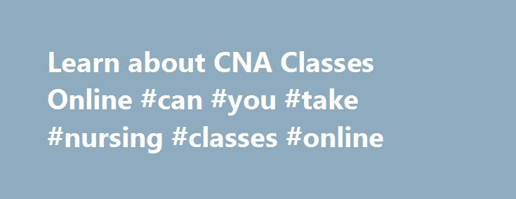Learn about CNA Classes Online #can #you #take #nursing #classes #online http://china.nef2.com/learn-about-cna-classes-online-can-you-take-nursing-classes-online/  # Have a question? Contact us. CNA Classes Online Information At the American Red Cross, CNA online classes are not available. That's because our industry-leading curriculum was designed to deliver the latest information in a way that allows you to not only ask questions easily, but practice hands-on skills in the classroom before…