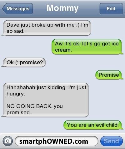 Mommydave just broke up with me :( i'm so sad.. | aw it's ok! let's go get ice cream. | ok (: promise? | promise | hahahahah just kidding. I'm just hungry.  NO GOING BACK. you promised.. | you are an evil child.
