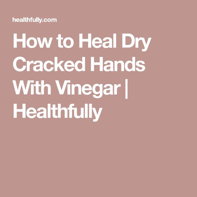 How to Heal Dry Cracked Hands With Vinegar | Healthfully