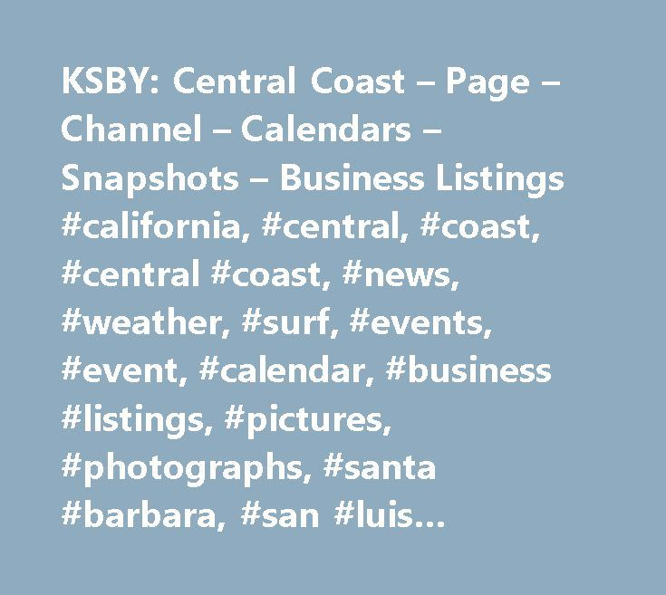 KSBY: Central Coast – Page – Channel – Calendars – Snapshots – Business Listings #california, #central, #coast, #central #coast, #news, #weather, #surf, #events, #event, #calendar, #business #listings, #pictures, #photographs, #santa #barbara, #san #luis #obispo, #slo, #monterey, #santa #cruz, #san #benito, #santa #maria, #morro #bay, #paso #robles, #salinas, #hollister, #watsonville, #capitola, #5 #cities, #five #cities, #pismo, #arroyo #grande, #atascadero, #pacific #grove, #carmel…