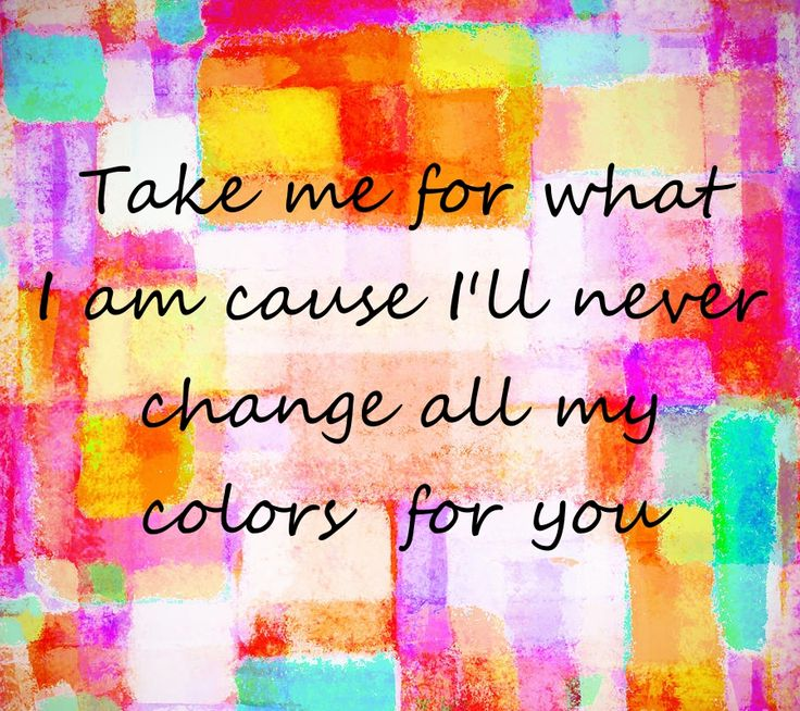Take me for what I am cause I'll never change all my color for you (I Have Nothing by Whitney Houston lyrics)