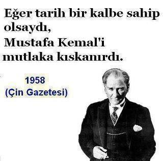 Eğer tarih bir kalbe sahip olsaydı, Mustafa Kemal'i mutlaka kıskanırdı (1958 Çin Gazetesi).