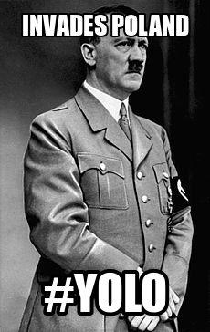 Invades Poland #yolo. Hitler meme