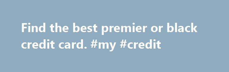 Find the best premier or black credit card. #my #credit http://nef2.com/find-the-best-premier-or-black-credit-card-my-credit/  #black credit card # Compare the Best Premier Credit Cards Moneyfacts.co.uk Best Buys show the best products chosen by our independent experts. Where we have been able to we have also provided a link for you to apply online today. Products shown with a yellow background are sponsored products. What is a premier/black credit card?...