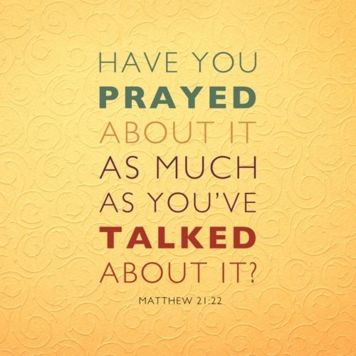 Have you prayed about it as much as you've talked about it? So true.