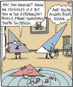 """""""HA! You wouldn't know an isosceles if it bit you in the Hypotenuse! Really, Frank - Sometimes you're so Obtuse. --- And you're always Right, Vivian."""" Follow My Math Jokes Board for more Math Humor: http://www.pinterest.com/mathfilefolder/math-jokes-humor/ #MathHumor #MathJokes"""