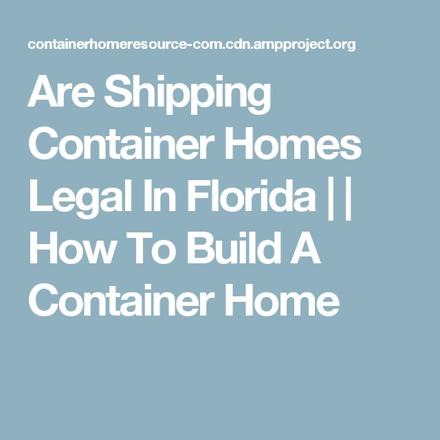 Are Shipping Container Homes Legal In Florida     How To Build A Container Home