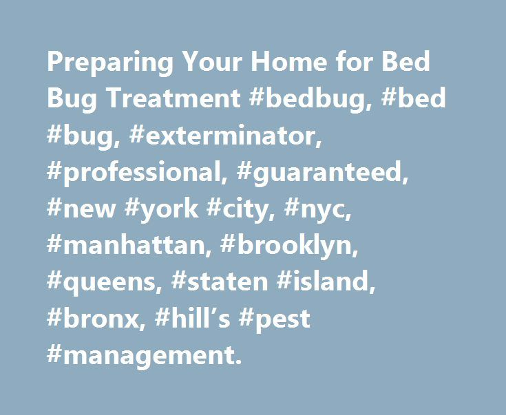 Preparing Your Home for Bed Bug Treatment #bedbug, #bed #bug, #exterminator, #professional, #guaranteed, #new #york #city, #nyc, #manhattan, #brooklyn, #queens, #staten #island, #bronx, #hill's #pest #management. http://san-francisco.remmont.com/preparing-your-home-for-bed-bug-treatment-bedbug-bed-bug-exterminator-professional-guaranteed-new-york-city-nyc-manhattan-brooklyn-queens-staten-island-bronx-hills-pest/  # Preparing Your Home for Bed Bug Treatment: Preparing for Bed Bug Elimination…
