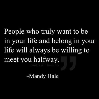 People who truly want to be in your life and belong in your life will always be willing to meet you half way.