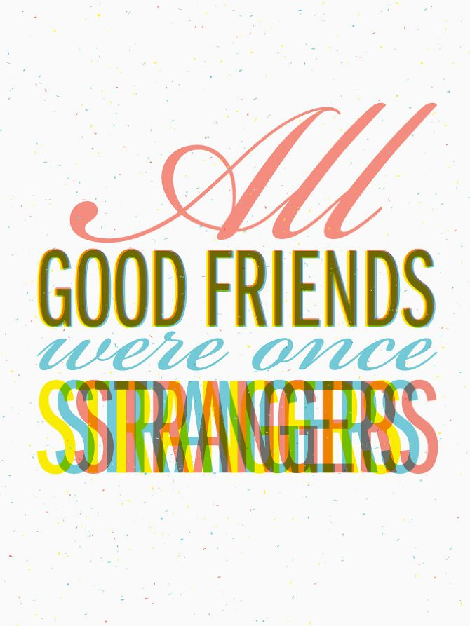 ...and some of my dearest friends were once strangers....whom I chose to greet with a smile....yes!