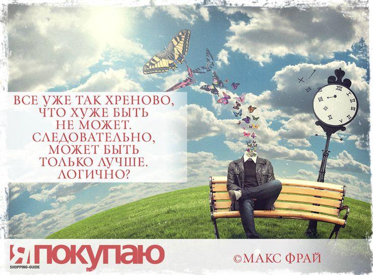«Все уже так хреново, что хуже быть не может. Следовательно, может быть только лучше. Логично?». - © Макс Фрай http://www.yapokupayu.ru