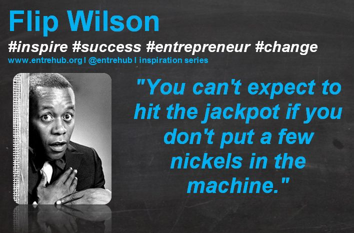 """""""You can't expect to hit the jackpot if you don't put a few nickels in the machine."""" #FlipWilson #inspiration #quotes for #entrepreneurs #startup #Business & #smallbusiness www.entrehub.org  #entrehub #leanstartup"""
