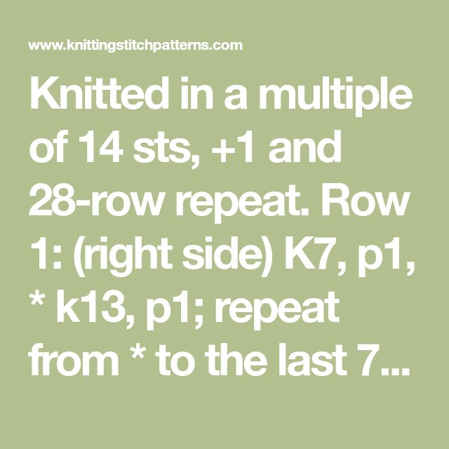 Knitted in a multiple of 14 sts, +1 and 28-row repeat. Row 1: (right side) K7, p1, * k13, p1; repeat from * to the last 7 sts, k7. Row 2 and all even number rows: Purl all sts. Row 3: K6, p3, * k11, p3; repeat from * to the last 6 sts, k6. Row 5: K5, p5, * k9, p5; repeat from * to the last 5sts, k5. Row 7: K4, p7, * k7, p7; repeat from * to the last 4sts, k4. Row 9: K3, p9, * k5, p9; repeat from * to the last 3sts, k3. Row 11: K2, p11, * k3, p11; repeat from * to the last 2sts, k2. Row…