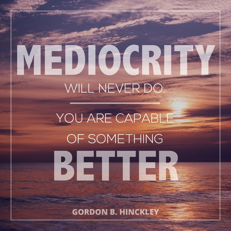 """President Gordon B. Hinckley: """"Mediocrity will never do. You are capable of something better."""" #lds #quotes"""