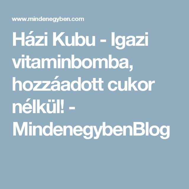 Házi Kubu - Igazi vitaminbomba, hozzáadott cukor nélkül! - MindenegybenBlog