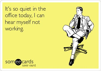 It's so quiet in the office today, I can hear myself not working ...