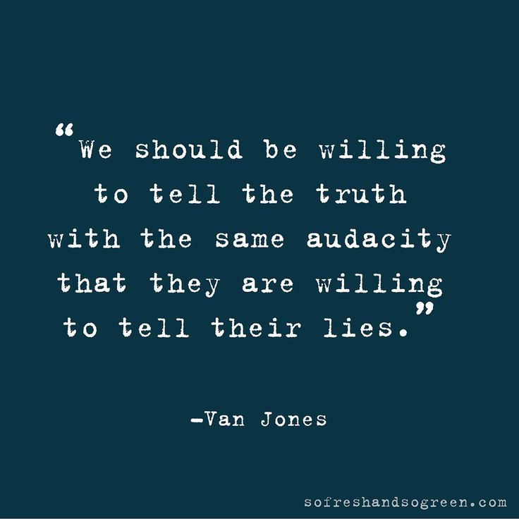 """we should be willing to tell the truth with the same audacity that they are willing to tell their lies"""