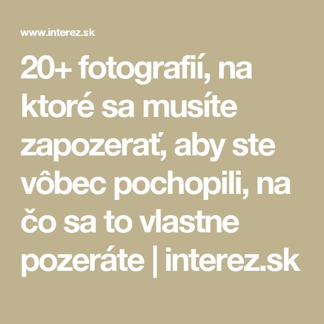 20+ fotografií, na ktoré sa musíte zapozerať, aby ste vôbec pochopili, na čo sa to vlastne pozeráte | interez.sk