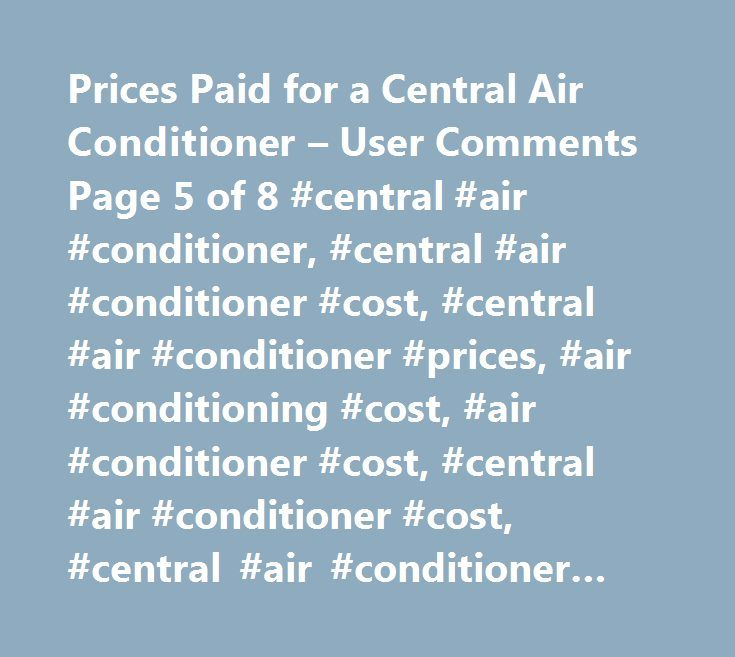 Prices Paid for a Central Air Conditioner – User Comments Page 5 of 8 #central #air #conditioner, #central #air #conditioner #cost, #central #air #conditioner #prices, #air #conditioning #cost, #air #conditioner #cost, #central #air #conditioner #cost, #central #air #conditioner #costs, #central #air #conditioner #price, #cost #of #central #air #conditioner,how #much #central #air #conditioner #cost, #average #cost #central #air #conditioner…