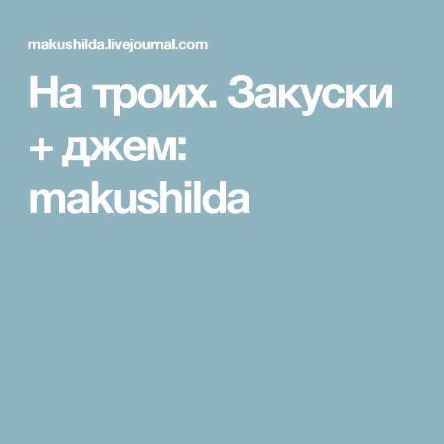 На троих. Закуски + джем: makushilda