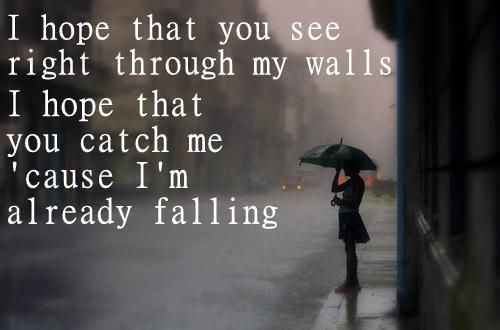 I hope that you see right through my walls. I hope that you catch me 'cause I'm already falling.