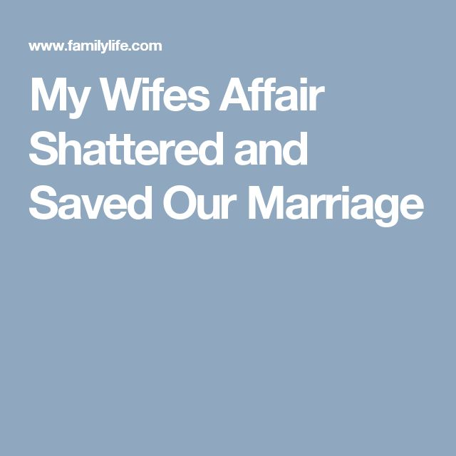 My Wifes Affair Shattered and Saved Our Marriage