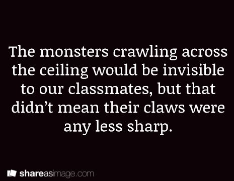 Prompt -- the monsters crawling across the ceiling would be invisible to our classmates, but that didn't mean their claws were any less sharp