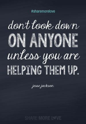 #sharemorelove Don't look down on anyone unless you are helping them up.