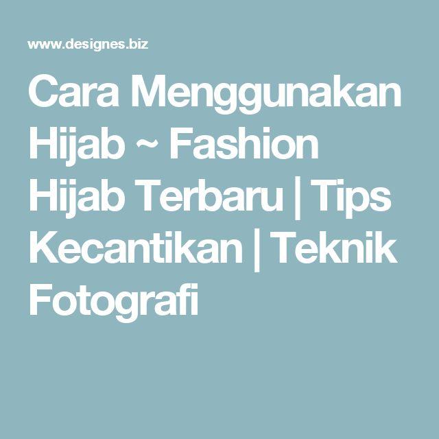 Cara Menggunakan Hijab ~ Fashion Hijab Terbaru | Tips Kecantikan | Teknik Fotografi