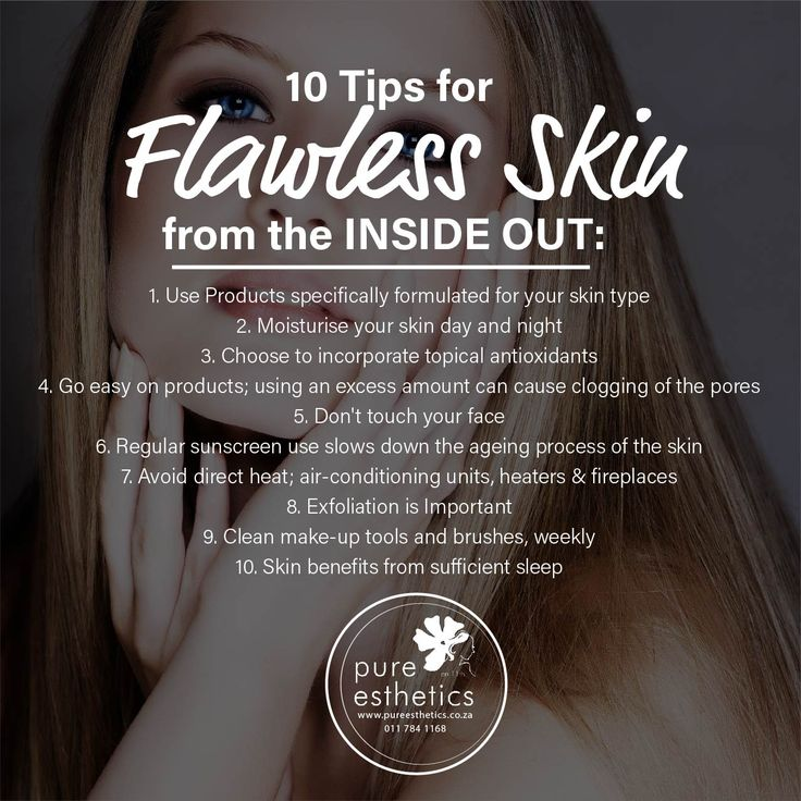10 Tips for Flawless Skin from the INSIDE OUT: 1. Use Products specifically formulated for your skin type 2. Moisturise your skin day and night 3. Choose to incorporate topical antioxidants 4. Go easy on products; using an excess amount can cause clogging of the pores 5. Don't touch your face 6. Regular sunscreen use slows down the ageing process of the skin 7. Avoid direct heat; air-conditioning units, heaters & fireplaces 8. Exfoliation is Important 9. Clean make-up tools and brushes…