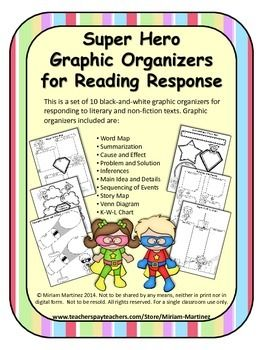 This is a set of 10 black-and-white graphic organizers for responding to literary and non-fiction texts. All of them are illustrated with lovely super-heroes to engage kids effortlessly. Graphic organizers included are: Word Map Summarization Cause and Effect Problem and Solution Inferences Main Idea and Details Sequencing of Events Story Map Venn Diagram K-W-L Chart