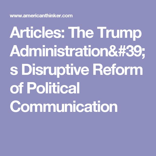 Articles: The Trump Administration's Disruptive Reform of Political Communication